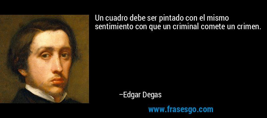 Un cuadro debe ser pintado con el mismo sentimiento con que un criminal comete un crimen. – Edgar Degas
