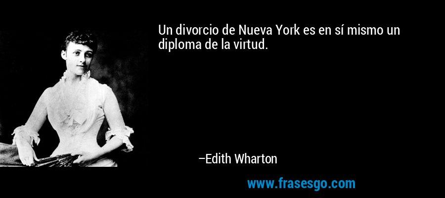 Un divorcio de Nueva York es en sí mismo un diploma de la virtud. – Edith Wharton