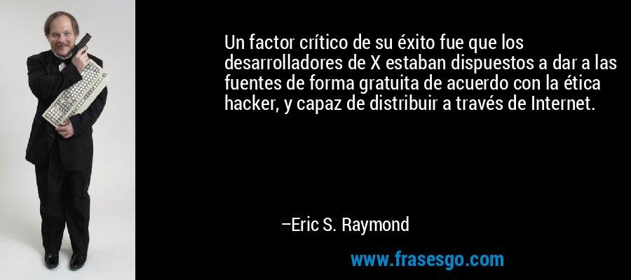 Un factor crítico de su éxito fue que los desarrolladores de X estaban dispuestos a dar a las fuentes de forma gratuita de acuerdo con la ética hacker, y capaz de distribuir a través de Internet. – Eric S. Raymond