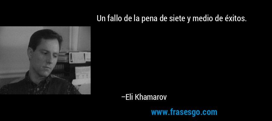 Un fallo de la pena de siete y medio de éxitos. – Eli Khamarov