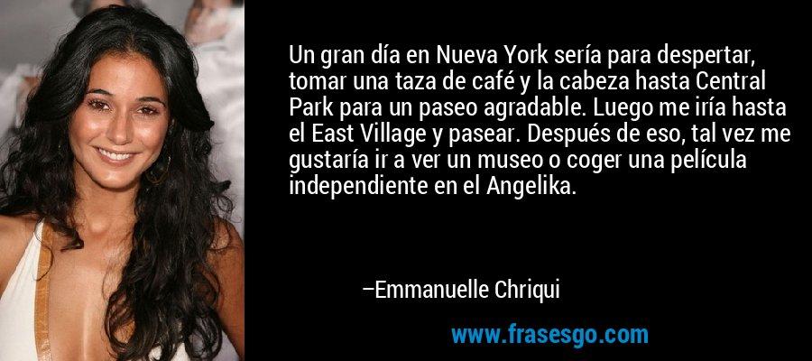 Un gran día en Nueva York sería para despertar, tomar una taza de café y la cabeza hasta Central Park para un paseo agradable. Luego me iría hasta el East Village y pasear. Después de eso, tal vez me gustaría ir a ver un museo o coger una película independiente en el Angelika. – Emmanuelle Chriqui