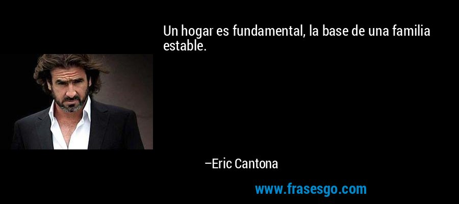Un hogar es fundamental, la base de una familia estable. – Eric Cantona