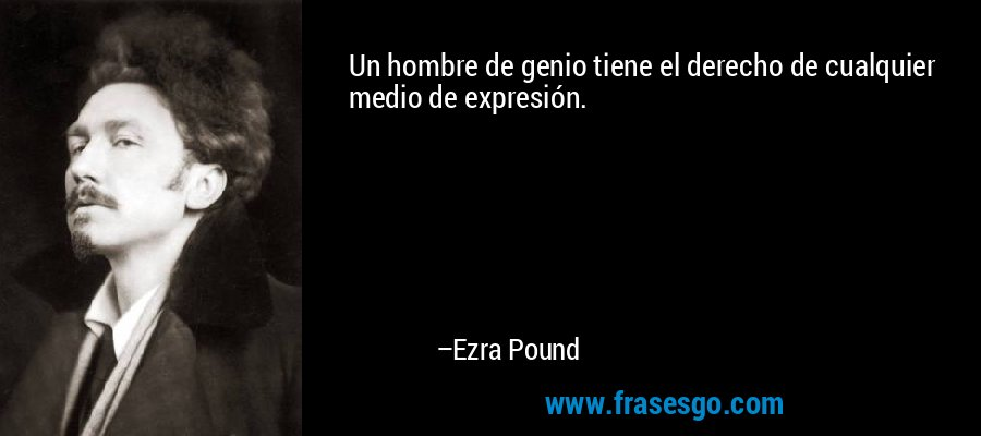 Un hombre de genio tiene el derecho de cualquier medio de expresión. – Ezra Pound