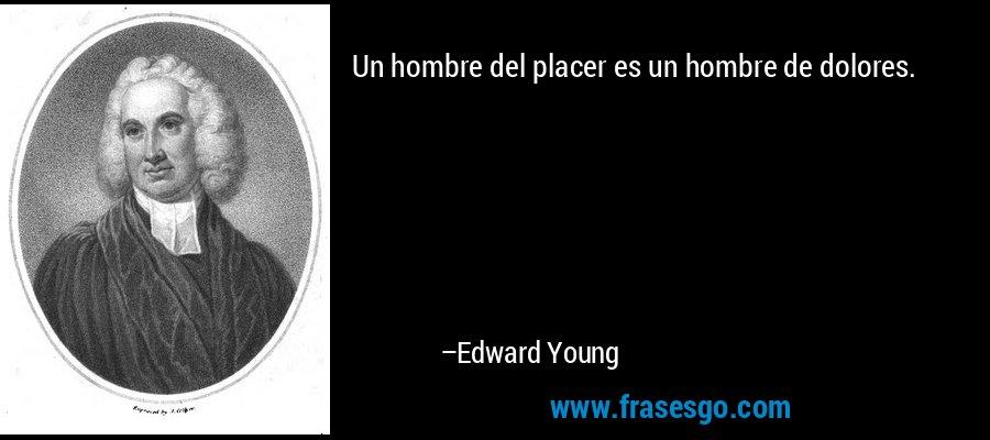 Un hombre del placer es un hombre de dolores. – Edward Young