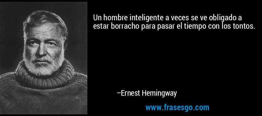 Un hombre inteligente a veces se ve obligado a estar borracho para pasar el tiempo con los tontos. – Ernest Hemingway