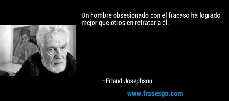Un hombre obsesionado con el fracaso ha logrado mejor que otros en retratar a él. – Erland Josephson