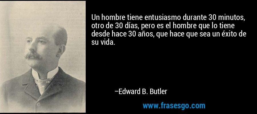 Un hombre tiene entusiasmo durante 30 minutos, otro de 30 días, pero es el hombre que lo tiene desde hace 30 años, que hace que sea un éxito de su vida. – Edward B. Butler