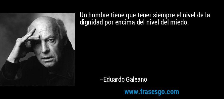 Un hombre tiene que tener siempre el nivel de la dignidad por encima del nivel del miedo. – Eduardo Galeano