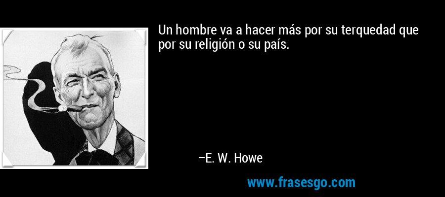 Un hombre va a hacer más por su terquedad que por su religión o su país. – E. W. Howe