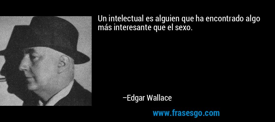 Un intelectual es alguien que ha encontrado algo más interesante que el sexo. – Edgar Wallace