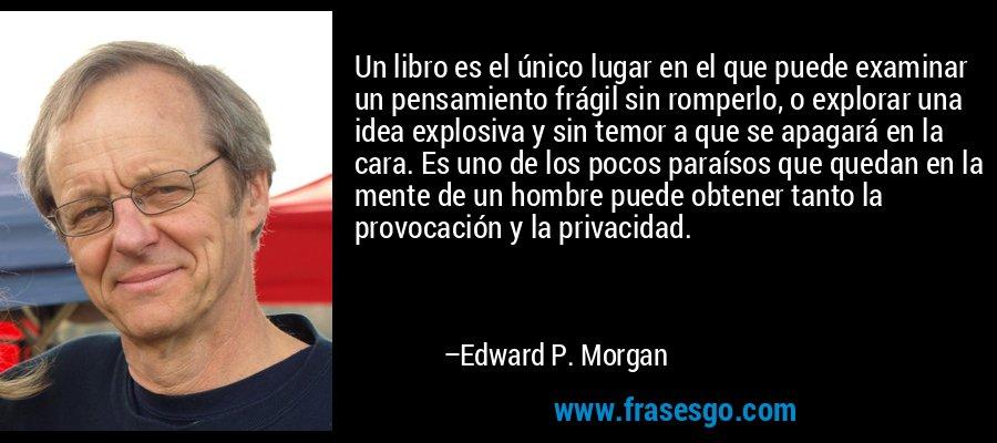 Un libro es el único lugar en el que puede examinar un pensamiento frágil sin romperlo, o explorar una idea explosiva y sin temor a que se apagará en la cara. Es uno de los pocos paraísos que quedan en la mente de un hombre puede obtener tanto la provocación y la privacidad. – Edward P. Morgan