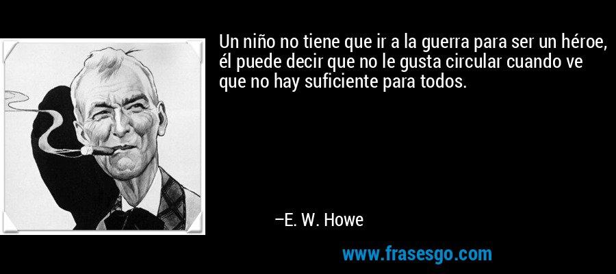 Un niño no tiene que ir a la guerra para ser un héroe, él puede decir que no le gusta circular cuando ve que no hay suficiente para todos. – E. W. Howe
