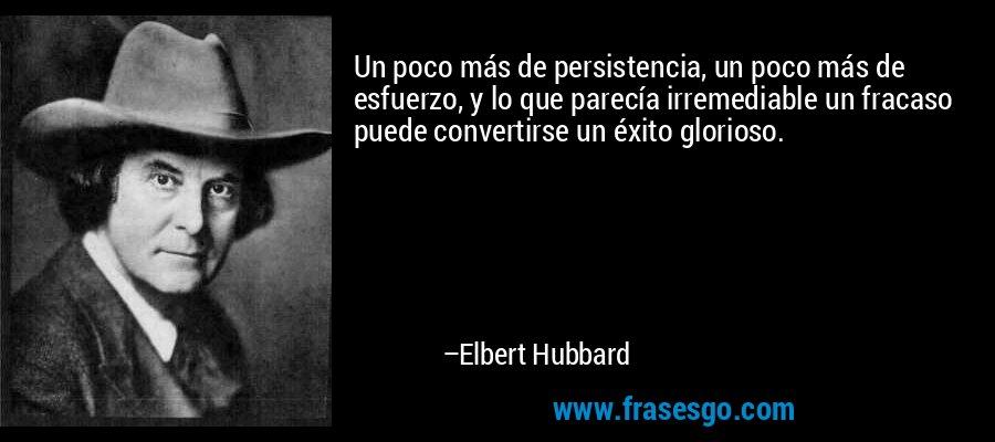 Un poco más de persistencia, un poco más de esfuerzo, y lo que parecía irremediable un fracaso puede convertirse un éxito glorioso. – Elbert Hubbard