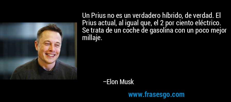 Un Prius no es un verdadero híbrido, de verdad. El Prius actual, al igual que, el 2 por ciento eléctrico. Se trata de un coche de gasolina con un poco mejor millaje. – Elon Musk