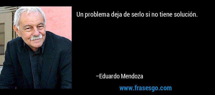 Un problema deja de serlo si no tiene solución. – Eduardo Mendoza