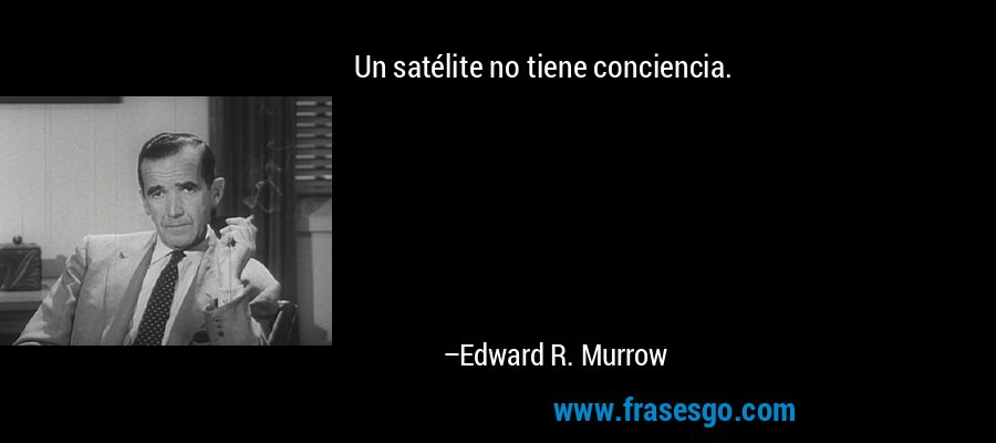 Un satélite no tiene conciencia. – Edward R. Murrow