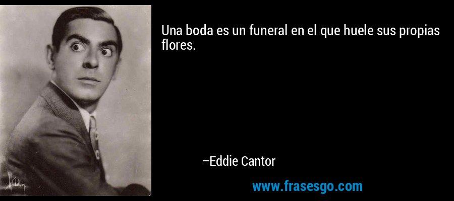 Una boda es un funeral en el que huele sus propias flores. – Eddie Cantor