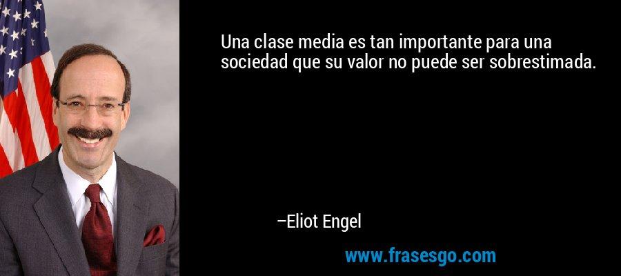Una clase media es tan importante para una sociedad que su valor no puede ser sobrestimada. – Eliot Engel