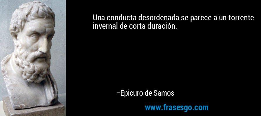 Una conducta desordenada se parece a un torrente invernal de corta duración. – Epicuro de Samos