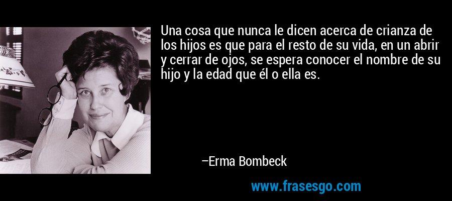 Una cosa que nunca le dicen acerca de crianza de los hijos es que para el resto de su vida, en un abrir y cerrar de ojos, se espera conocer el nombre de su hijo y la edad que él o ella es. – Erma Bombeck