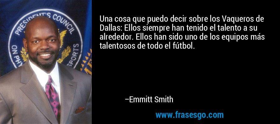 Una cosa que puedo decir sobre los Vaqueros de Dallas: Ellos siempre han tenido el talento a su alrededor. Ellos han sido uno de los equipos más talentosos de todo el fútbol. – Emmitt Smith