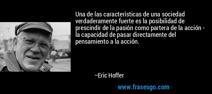 Una de las características de una sociedad verdaderamente fuerte es la posibilidad de prescindir de la pasión como partera de la acción - la capacidad de pasar directamente del pensamiento a la acción. – Eric Hoffer