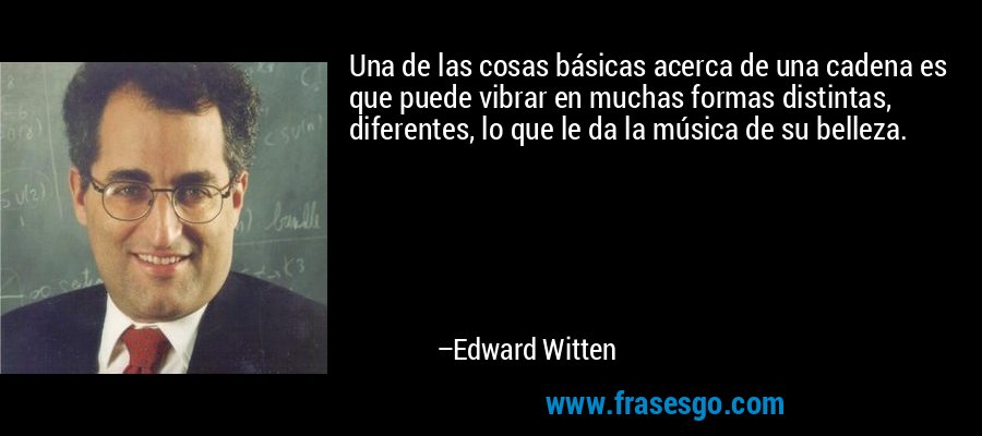 Una de las cosas básicas acerca de una cadena es que puede vibrar en muchas formas distintas, diferentes, lo que le da la música de su belleza. – Edward Witten