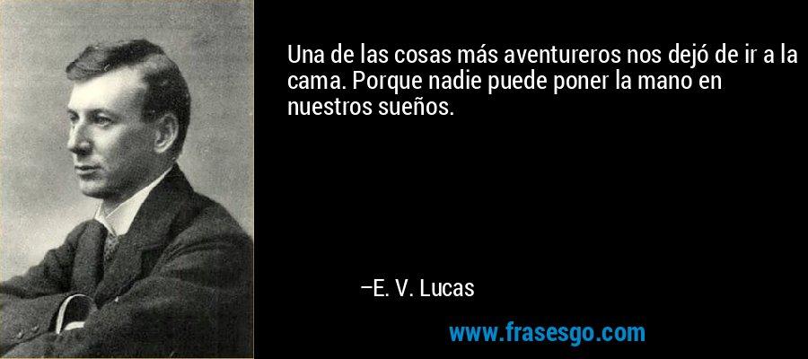 Una de las cosas más aventureros nos dejó de ir a la cama. Porque nadie puede poner la mano en nuestros sueños. – E. V. Lucas