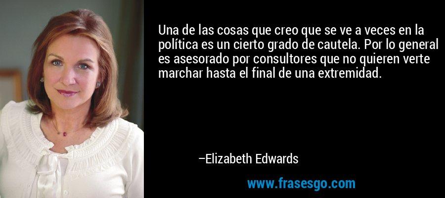 Una de las cosas que creo que se ve a veces en la política es un cierto grado de cautela. Por lo general es asesorado por consultores que no quieren verte marchar hasta el final de una extremidad. – Elizabeth Edwards