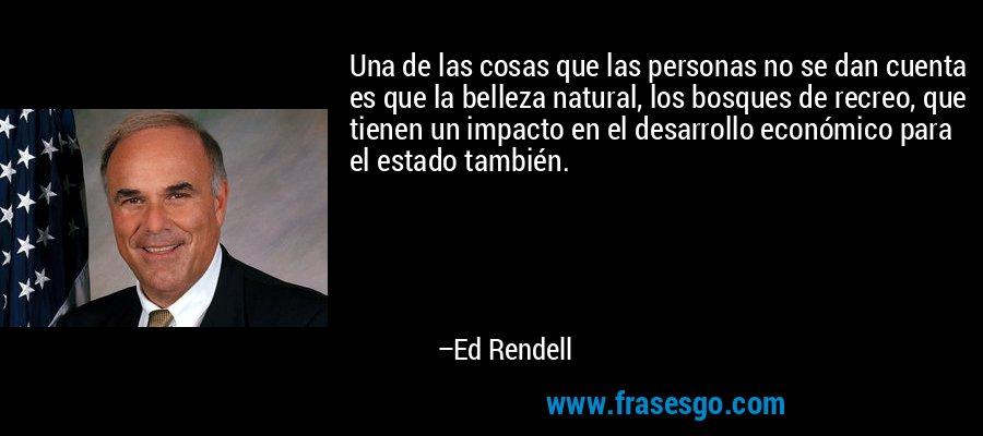 Una de las cosas que las personas no se dan cuenta es que la belleza natural, los bosques de recreo, que tienen un impacto en el desarrollo económico para el estado también. – Ed Rendell
