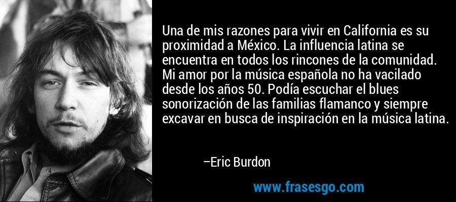 Una de mis razones para vivir en California es su proximidad a México. La influencia latina se encuentra en todos los rincones de la comunidad. Mi amor por la música española no ha vacilado desde los años 50. Podía escuchar el blues sonorización de las familias flamanco y siempre excavar en busca de inspiración en la música latina. – Eric Burdon