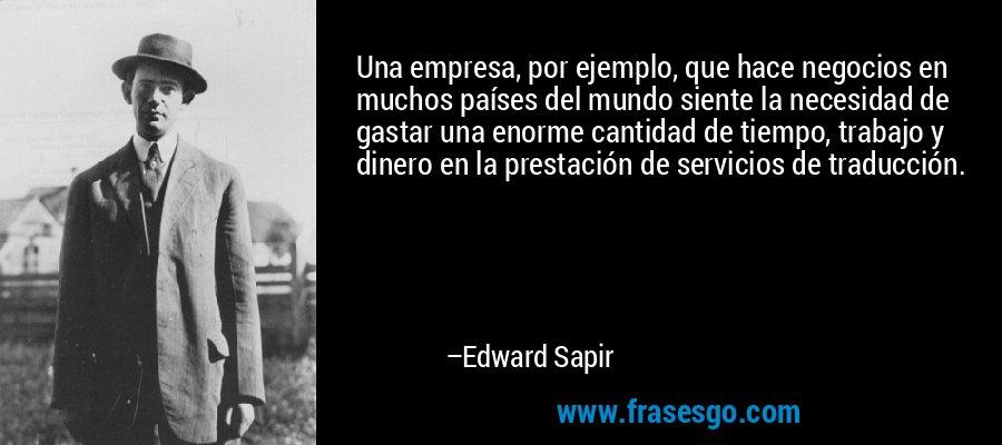 Una empresa, por ejemplo, que hace negocios en muchos países del mundo siente la necesidad de gastar una enorme cantidad de tiempo, trabajo y dinero en la prestación de servicios de traducción. – Edward Sapir
