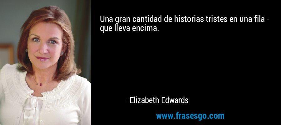 Una gran cantidad de historias tristes en una fila - que lleva encima. – Elizabeth Edwards