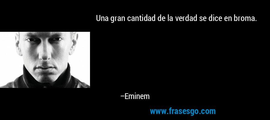 Una gran cantidad de la verdad se dice en broma. – Eminem