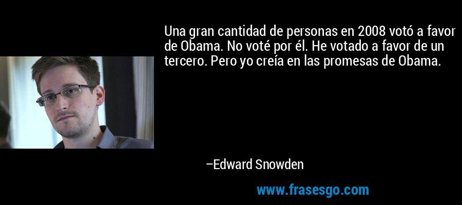 Una gran cantidad de personas en 2008 votó a favor de Obama. No voté por él. He votado a favor de un tercero. Pero yo creía en las promesas de Obama. – Edward Snowden