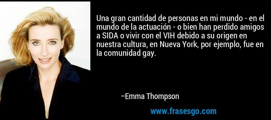 Una gran cantidad de personas en mi mundo - en el mundo de la actuación - o bien han perdido amigos a SIDA o vivir con el VIH debido a su origen en nuestra cultura, en Nueva York, por ejemplo, fue en la comunidad gay. – Emma Thompson