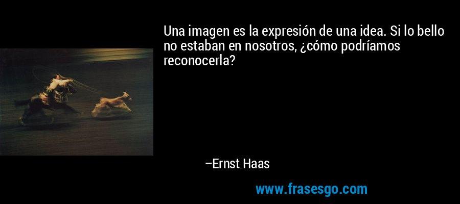 Una imagen es la expresión de una idea. Si lo bello no estaban en nosotros, ¿cómo podríamos reconocerla? – Ernst Haas