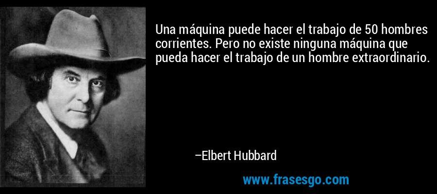 Una máquina puede hacer el trabajo de 50 hombres corrientes. Pero no existe ninguna máquina que pueda hacer el trabajo de un hombre extraordinario. – Elbert Hubbard