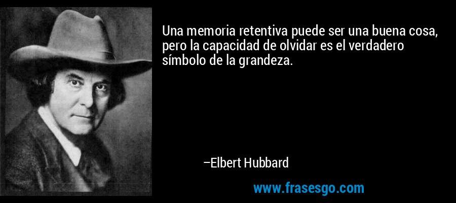 Una memoria retentiva puede ser una buena cosa, pero la capacidad de olvidar es el verdadero símbolo de la grandeza. – Elbert Hubbard