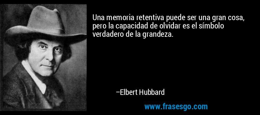 Una memoria retentiva puede ser una gran cosa, pero la capacidad de olvidar es el símbolo verdadero de la grandeza. – Elbert Hubbard