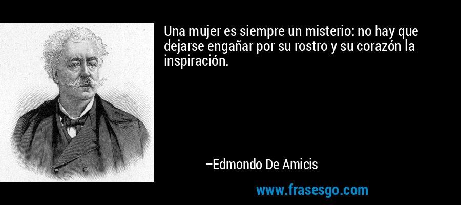 Una mujer es siempre un misterio: no hay que dejarse engañar por su rostro y su corazón la inspiración. – Edmondo De Amicis