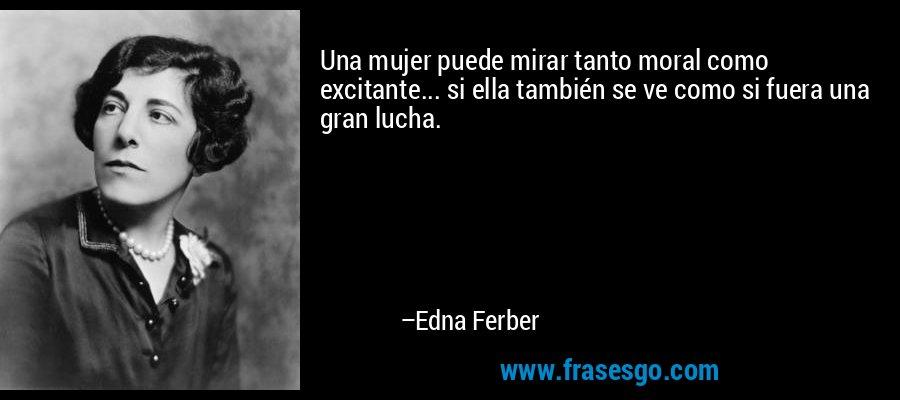 Una mujer puede mirar tanto moral como excitante... si ella también se ve como si fuera una gran lucha. – Edna Ferber