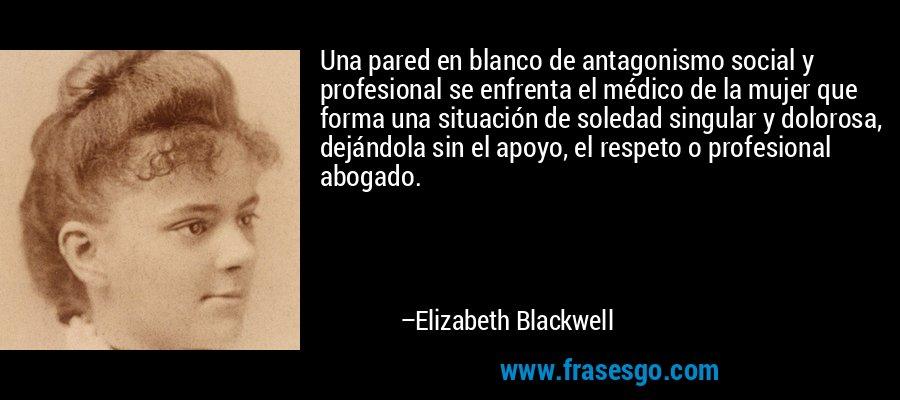 Una pared en blanco de antagonismo social y profesional se enfrenta el médico de la mujer que forma una situación de soledad singular y dolorosa, dejándola sin el apoyo, el respeto o profesional abogado. – Elizabeth Blackwell