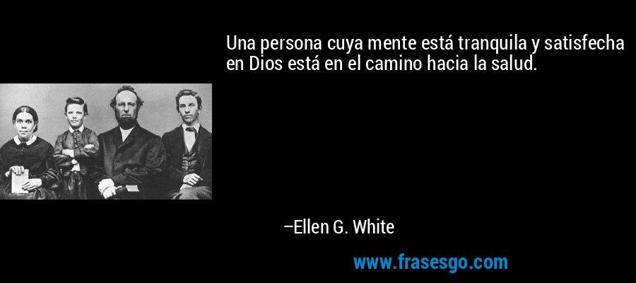 Una persona cuya mente está tranquila y satisfecha en Dios está en el camino hacia la salud. – Ellen G. White