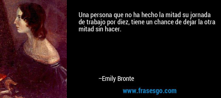 Una persona que no ha hecho la mitad su jornada de trabajo por diez, tiene un chance de dejar la otra mitad sin hacer. – Emily Bronte