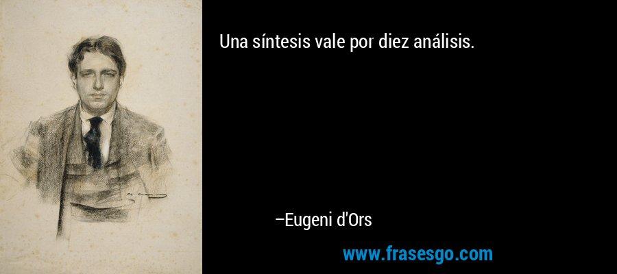 Una síntesis vale por diez análisis. – Eugeni d'Ors