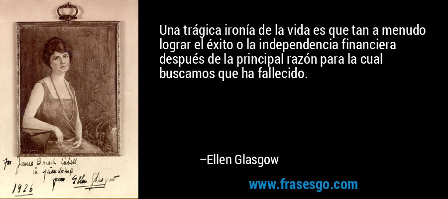 Una trágica ironía de la vida es que tan a menudo lograr el éxito o la independencia financiera después de la principal razón para la cual buscamos que ha fallecido. – Ellen Glasgow