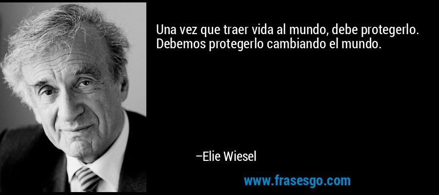 Una vez que traer vida al mundo, debe protegerlo. Debemos protegerlo cambiando el mundo. – Elie Wiesel