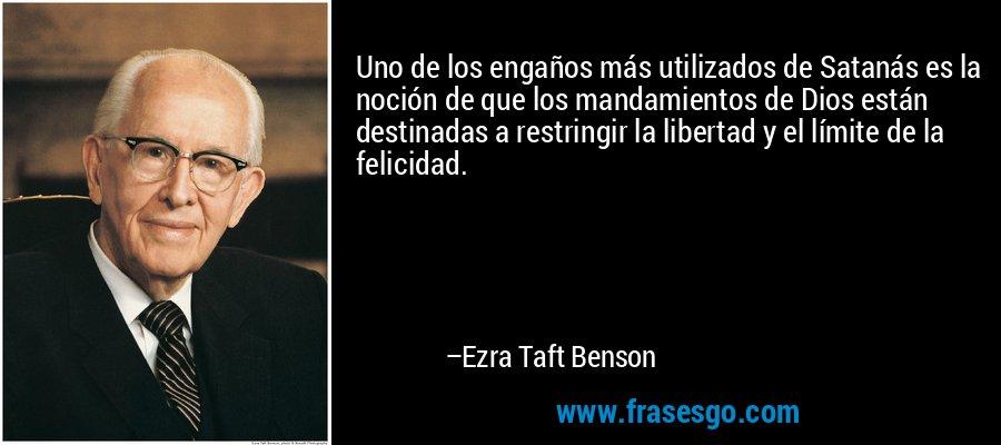Uno de los engaños más utilizados de Satanás es la noción de que los mandamientos de Dios están destinadas a restringir la libertad y el límite de la felicidad. – Ezra Taft Benson