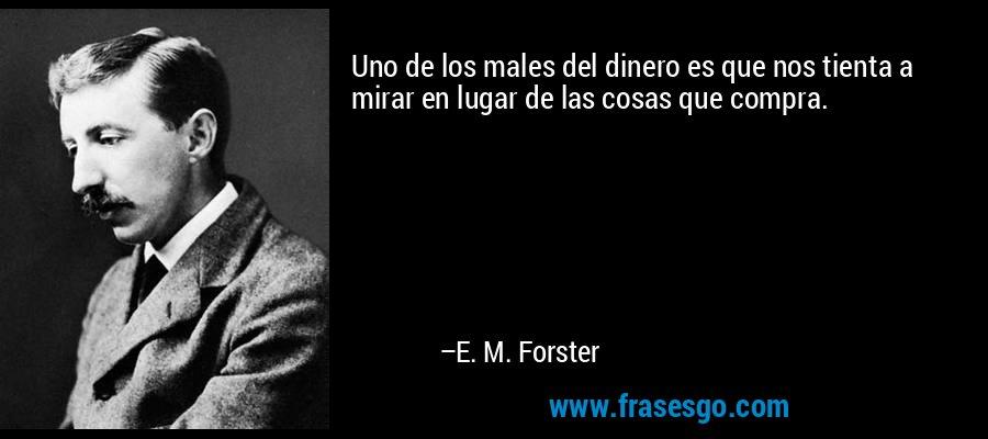 Uno de los males del dinero es que nos tienta a mirar en lugar de las cosas que compra. – E. M. Forster